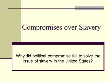 Compromises over Slavery Why did political compromise fail to solve the issue of slavery in the United States?