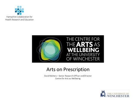 Arts on Prescription David Walters – Senior Research Officer and Director Centre for Arts as Wellbeing.