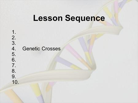 Lesson Sequence 1. 2. 3. 4. Genetic Crosses 5. 6. 7. 8. 9. 10.