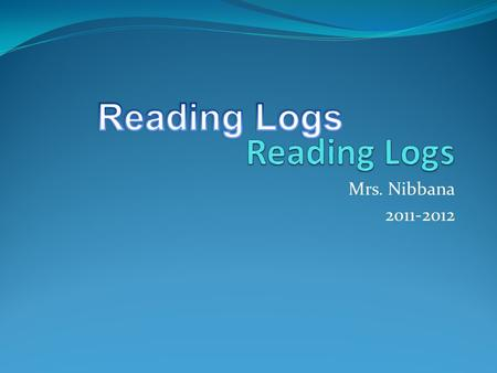Mrs. Nibbana 2011-2012. Reading Log Basics Reading Logs are usually due on Mondays or the first day of the week Most logs you have two weeks. To earn.