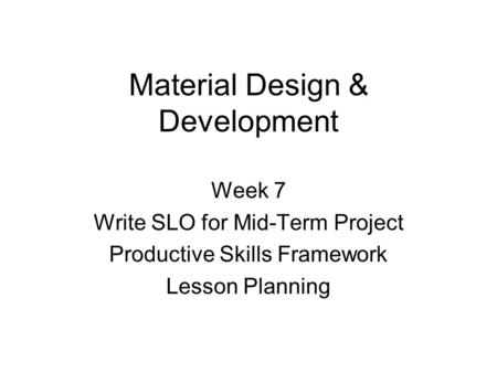 Material Design & Development Week 7 Write SLO for Mid-Term Project Productive Skills Framework Lesson Planning.