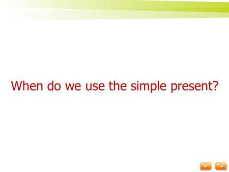 When do we use the simple present? We often use the simple present to talk about:  things that are always true or are true now but might change later.