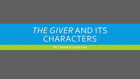 THE GIVER AND ITS CHARACTERS Ms. Chappas 6 th grade Class.