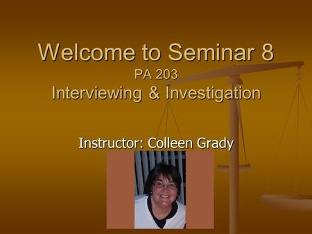 Instructor: Colleen Grady Welcome to Seminar 8 PA 203 Interviewing & Investigation.