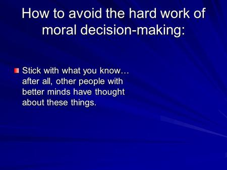 How to avoid the hard work of moral decision-making: Stick with what you know… after all, other people with better minds have thought about these things.