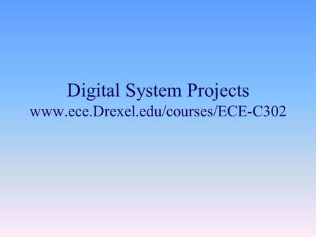 Digital System Projects www.ece.Drexel.edu/courses/ECE-C302.