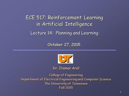 1 ECE 517: Reinforcement Learning in Artificial Intelligence Lecture 14: Planning and Learning Dr. Itamar Arel College of Engineering Department of Electrical.