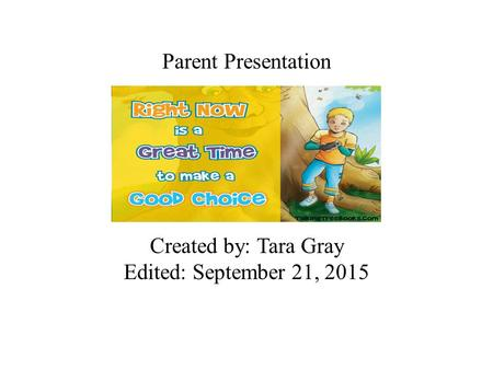 Parent Presentation Created by: Tara Gray Edited: September 21, 2015