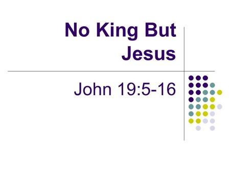 "No King But Jesus John 19:5-16. Introduction Setting Pilate's question to Pharisees about Jesus, their king ""No king but Caesar"" (John 19:6) Showed their."