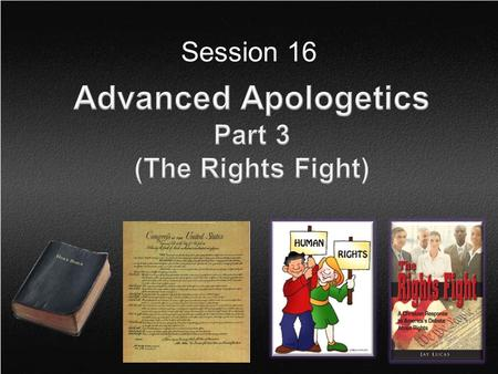 Session 16. Session 16 Topics  Introduction  A Christian View of Rights  Three Questions to Ask Non-Christians  Three Answers to Give Non-Christians.