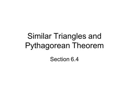 Similar Triangles and Pythagorean Theorem Section 6.4.