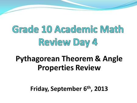 Pythagorean Theorem & Angle Properties Review Friday, September 6 th, 2013.