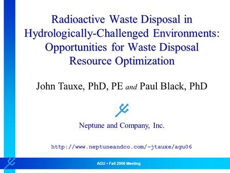 AGU Fall 2006 Meeting Neptune and Company, Inc. Radioactive Waste Disposal in Hydrologically-Challenged Environments: Opportunities for Waste Disposal.