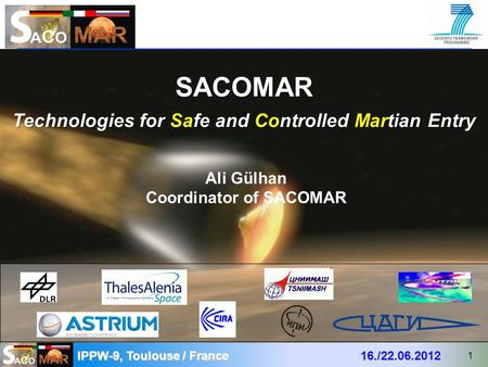 SACOMAR Technologies for Safe and Controlled Martian Entry IPPW-9, Toulouse / France 16./22.06.2012 1 Ali Gülhan Coordinator of SACOMAR.