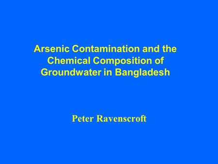 Arsenic Contamination and the Chemical Composition of Groundwater in Bangladesh Peter Ravenscroft.
