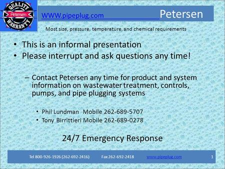 Most size, pressure, temperature, and chemical requirements WWW.pipeplug.com PetersenWWW.pipeplug.com Tel 800-926-1926 (262-692-2416) Fax 262-692-2418.