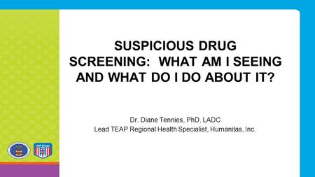 SUSPICIOUS DRUG SCREENING: WHAT AM I SEEING AND WHAT DO I DO ABOUT IT? Dr. Diane Tennies, PhD, LADC Lead TEAP Regional Health Specialist, Humanitas, Inc.
