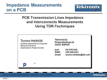TDR & CrossTalk Measurements – April 2001, Tuomo Heikkilä Slide 1 PCB Transmission Lines Impedance and Interconnects Measurements Using TDR-Techniques.