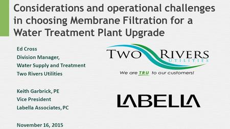 Considerations and operational challenges in choosing Membrane Filtration for a Water Treatment Plant Upgrade Ed Cross Division Manager, Water Supply and.