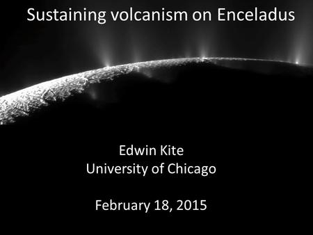 Sustaining volcanism on Enceladus Edwin Kite University of Chicago February 18, 2015.
