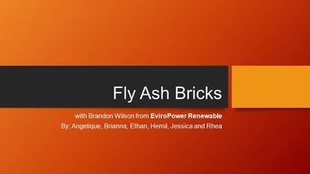 Fly Ash Bricks with Brandon Wilson from EviroPower Renewable By: Angelique, Brianna, Ethan, Hemil, Jessica and Rhea.