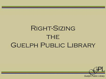 Right-Sizing the Guelph Public Library. Current facilities  Built in 1965 to house a collection of 80,000 items.  Currently holds a collection of over.