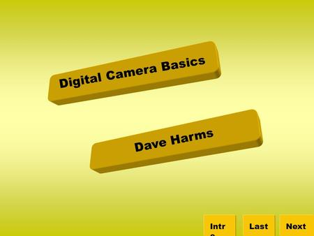 Digital Camera Basics NextLastIntr o Dave Harms. Intro Camera Importing Quiz Review Canon Website Digital Camera Basics NextLastIntr o Glossary So you.