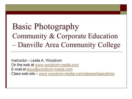 Basic Photography Community & Corporate Education – Danville Area Community College Instructor – Leslie A. Woodrum On the web at www.woodrum-media.comwww.woodrum-media.com.