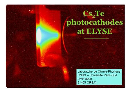 Laboratoire de Chimie-Physique CNRS – Université Paris-Sud UMR 8000 91405 ORSAY Cs 2 Te photocathodes at ELYSE.
