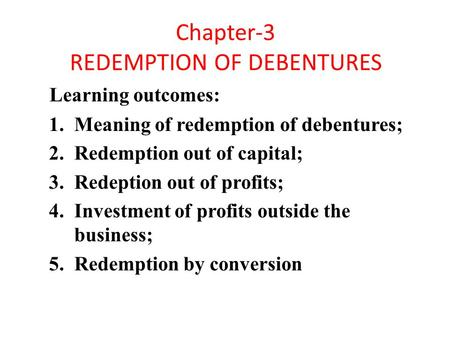 Chapter-3 REDEMPTION OF DEBENTURES Learning outcomes: 1.Meaning of redemption of debentures; 2.Redemption out of capital; 3.Redeption out of profits; 4.Investment.