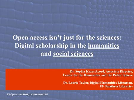 Open access isn't just for the sciences: Digital scholarship in the humanities and social sciences UF Open Access Week, 23-24 October 2012 Dr. Sophia Krzys.