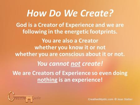 God is a Creator of Experience and we are following in the energetic footprints. You are also a Creator whether you know it or not whether you are conscious.