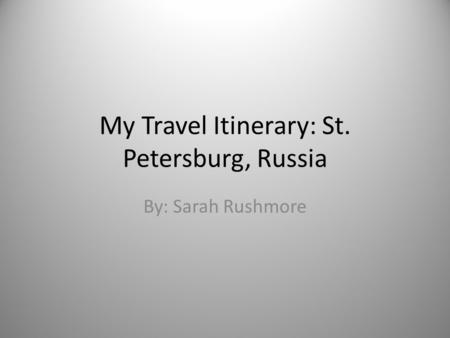 My Travel Itinerary: St. Petersburg, Russia By: Sarah Rushmore.