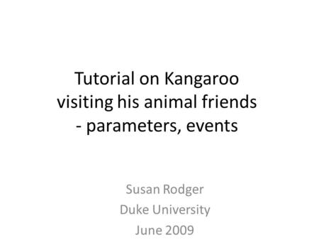 Tutorial on Kangaroo visiting his animal friends - parameters, events Susan Rodger Duke University June 2009.