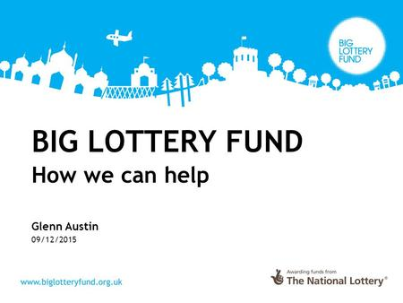 BIG LOTTERY FUND How we can help Glenn Austin 09/12/2015.