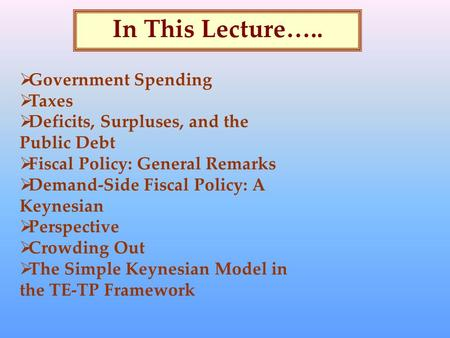In This Lecture…..  Government Spending  Taxes  Deficits, Surpluses, and the Public Debt  Fiscal Policy: General Remarks  Demand-Side Fiscal Policy: