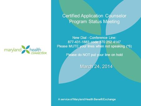 A service of Maryland Health Benefit Exchange Certified Application Counselor Program Status Meeting New Dial - Conference Line: 877-431-1883 code 370.