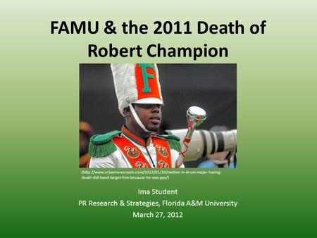 FAMU & the 2011 Death of Robert Champion Ima Student PR Research & Strategies, Florida A&M University March 27, 2012 (http://www.urbannewsroom.com/2012/01/10/motive-in-drum-major-hazing-