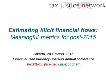 Estimating illicit financial flows: Meaningful metrics for post-2015 Jakarta, 20 October 2015 Financial Transparency Coalition annual conference