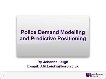 Police Demand Modelling and Predictive Positioning By Johanna Leigh   1.