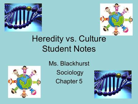 Heredity vs. Culture Student Notes Ms. Blackhurst Sociology Chapter 5.