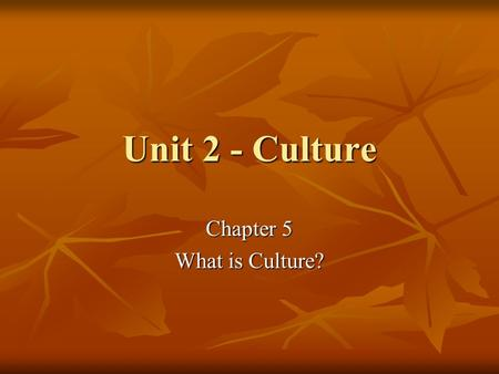 Unit 2 - Culture Chapter 5 What is Culture?. Culture A reflection of who and what we are A reflection of who and what we are Everything connected with.