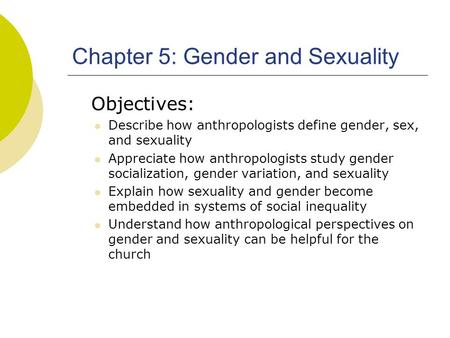 Chapter 5: Gender and Sexuality Objectives: Describe how anthropologists define gender, sex, and sexuality Appreciate how anthropologists study gender.