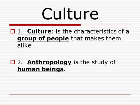 Culture  1. Culture: is the characteristics of a group of people that makes them alike  2. Anthropology is the study of human beings.