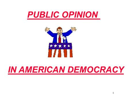 1 PUBLIC OPINION IN AMERICAN DEMOCRACY. 2 What Is Public Opinion? Judging Public Opinion Public and private opinions Private Opinions: personal feelings.