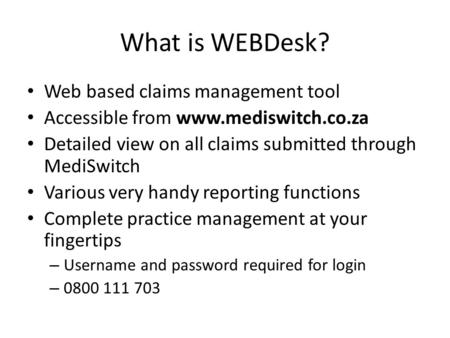 What is WEBDesk? Web based claims management tool Accessible from www.mediswitch.co.za Detailed view on all claims submitted through MediSwitch Various.