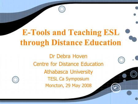 E-Tools and Teaching ESL through Distance Education Dr Debra Hoven Centre for Distance Education Athabasca University TESL Ca Symposium Moncton, 29 May.