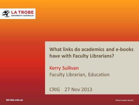 Latrobe.edu.au CRICOS Provider 00115M What links do academics and e-books have with Faculty Librarians? Kerry Sullivan Faculty Librarian, Education CRIG.