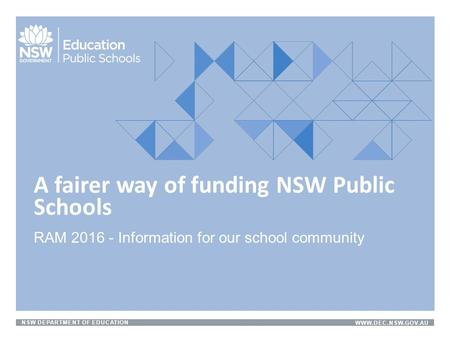 NSW DEPARTMENT OF EDUCATIONWWW.DEC.NSW.GOV.AU RAM 2016 - Information for our school community A fairer way of funding NSW Public Schools.