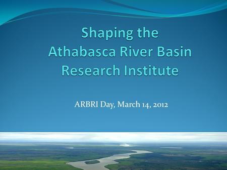 ARBRI Day, March 14, 2012. The Athabasca River Basin has been defined not only by its waters, its lands and its abundant natural resources but also by.